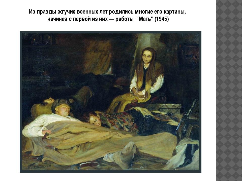 Из правды жгучих военных лет родились многие его картины, начиная с первой и...