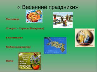 « Весенние праздники» Масленица 22 марта – Сороки (Жаворонки) Благовещенье Ве