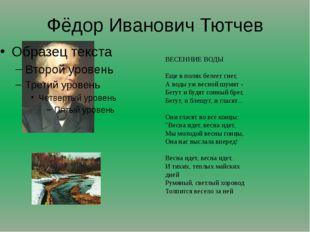Фёдор Иванович Тютчев ВЕСЕННИЕ ВОДЫ Еще в полях белеет снег, А воды уж весно