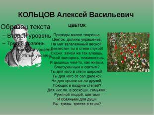 КОЛЬЦОВ Алексей Васильевич ЦВЕТОК Природы милое творенье, Цветок, долины укра