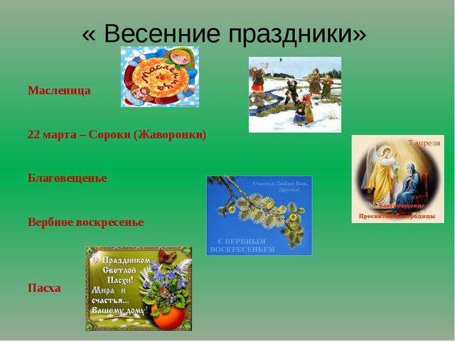« Весенние праздники» Масленица 22 марта – Сороки (Жаворонки) Благовещенье Ве...