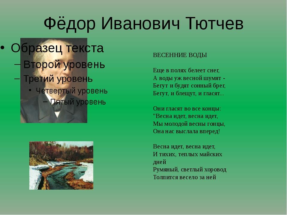 Фёдор Иванович Тютчев ВЕСЕННИЕ ВОДЫ Еще в полях белеет снег, А воды уж весно...
