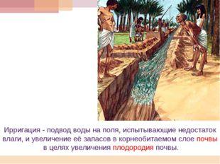 Ирригация - подвод воды на поля, испытывающие недостаток влаги, и увеличение