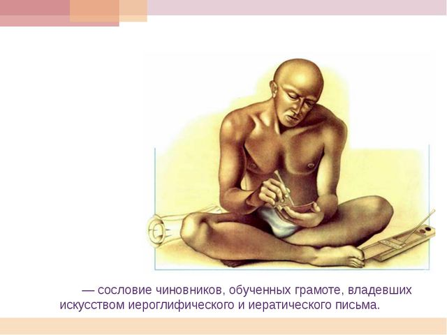 Писцы́— сословие чиновников, обученных грамоте,владевших искусством иерогл...