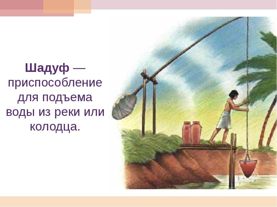 Шадуф— приспособление для подъема воды из реки или колодца.