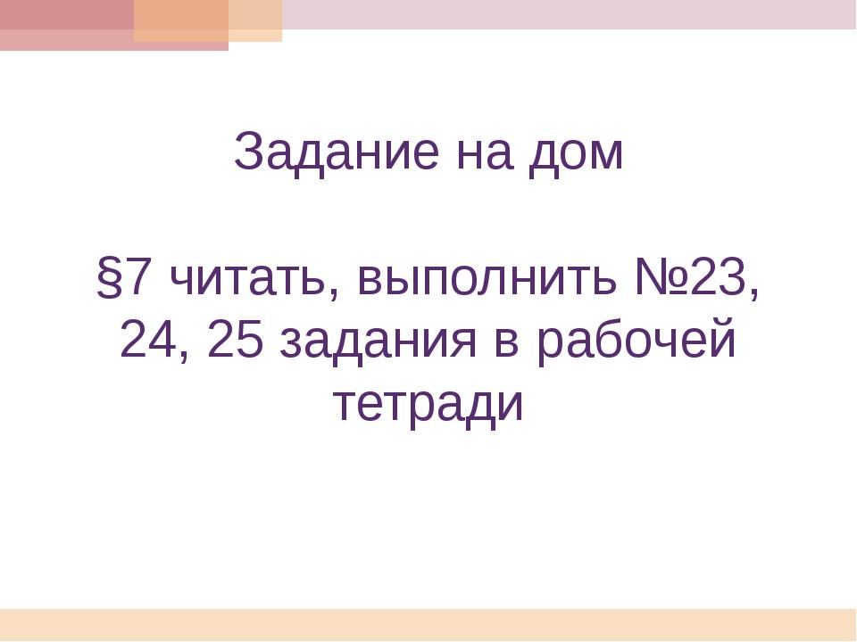 Задание на дом §7 читать, выполнить №23, 24, 25 задания в рабочей тетради
