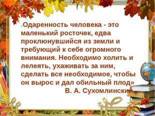 «Одаренность человека - это маленький росточек, едва проклюнувшийся из земли