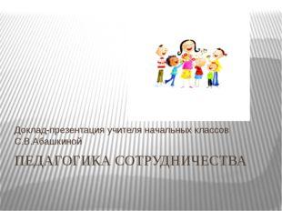 ПЕДАГОГИКА СОТРУДНИЧЕСТВА Доклад-презентация учителя начальных классов С.В.Аб