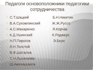 Педагоги основоположники педагогики сотрудничества С.Т.Шацкий Б.Н.Никитин В.А