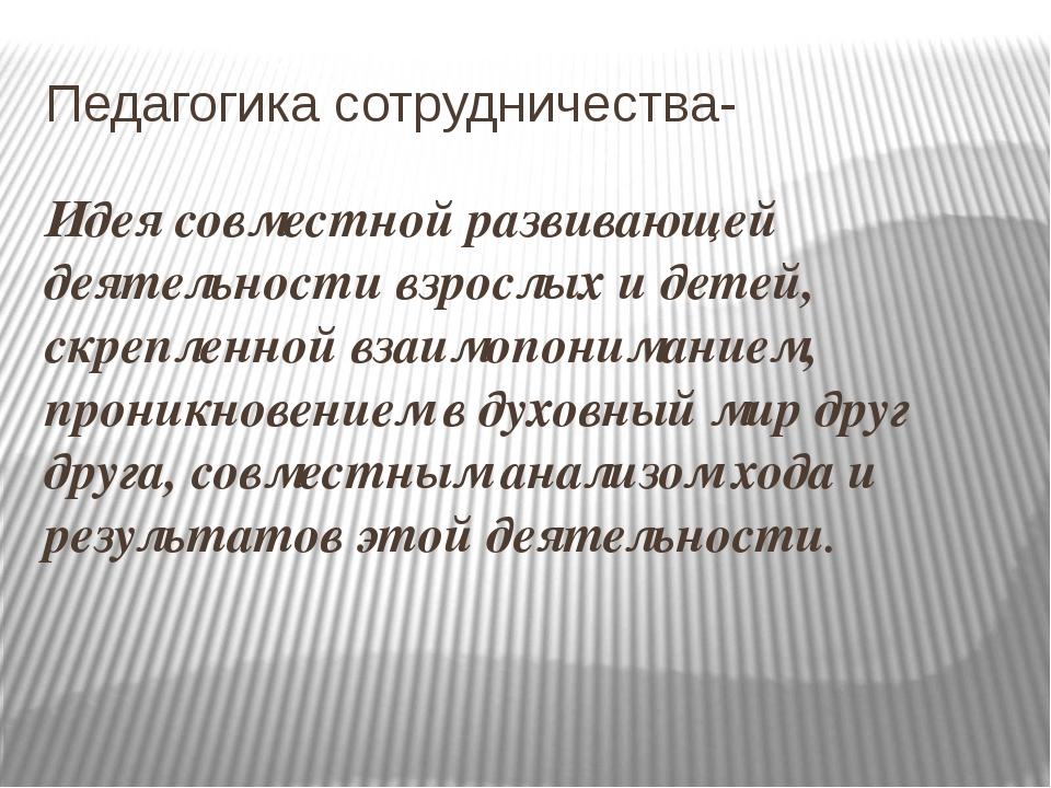 Педагогика сотрудничества- Идея совместной развивающей деятельности взрослых...