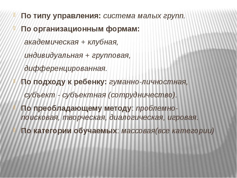 По типу управления: система малых групп. По организационным формам: академич...
