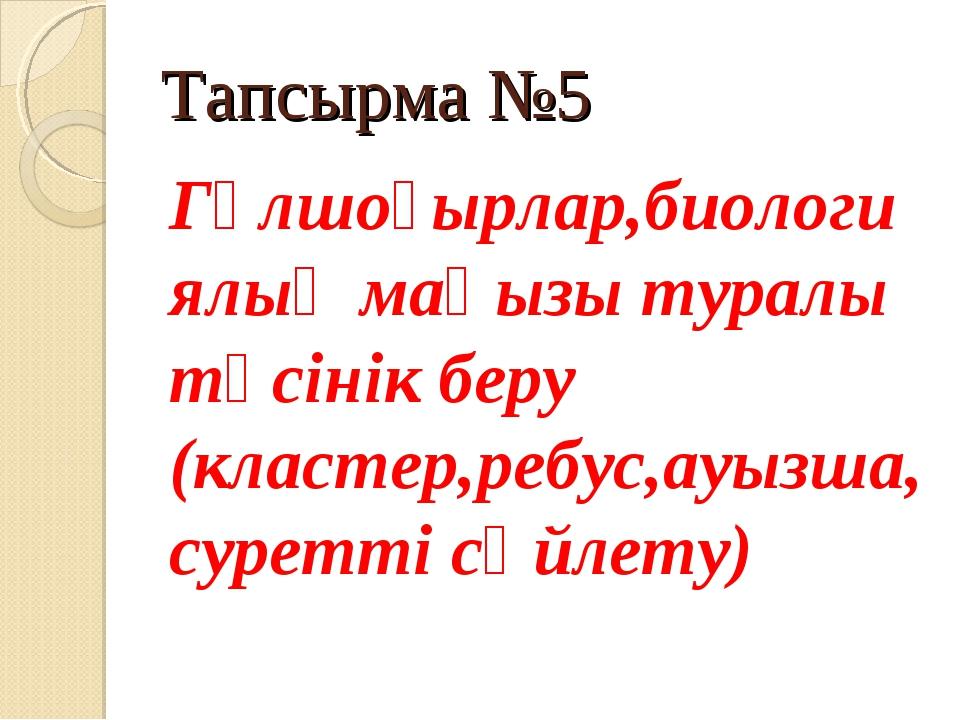 Тапсырма №5 Гүлшоғырлар,биологиялық маңызы туралы түсінік беру (кластер,ребус...