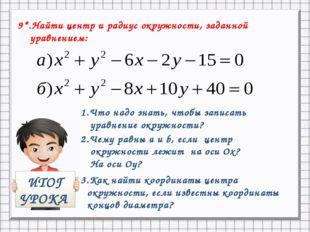9*.Найти центр и радиус окружности, заданной уравнением: ИТОГ УРОКА 1.Что над