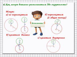 6.Как могут взаимно располагаться две окружности? Могут: а) не пересекаться б