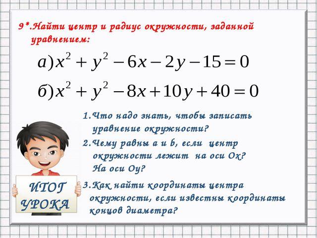 9*.Найти центр и радиус окружности, заданной уравнением: ИТОГ УРОКА 1.Что над...