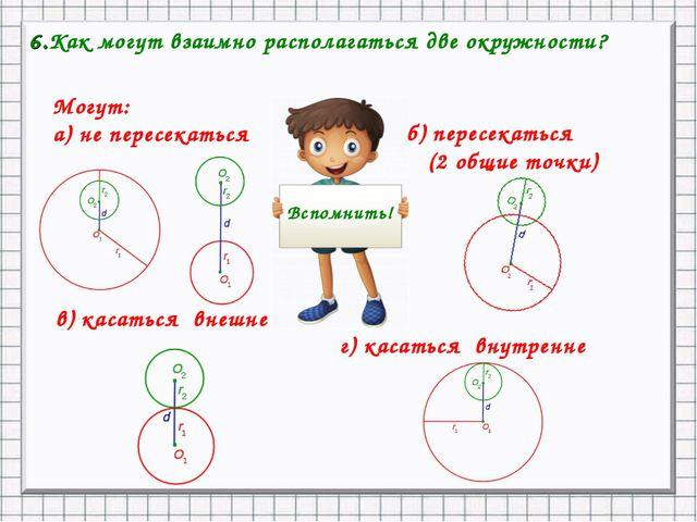 6.Как могут взаимно располагаться две окружности? Могут: а) не пересекаться б...