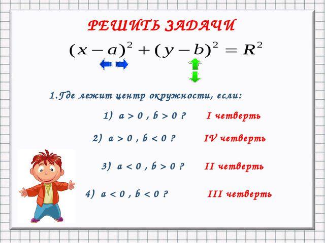 1 РЕШИТЬ ЗАДАЧИ 1.Где лежит центр окружности, если: 1) а > 0 , b > 0 ? 2) a >...
