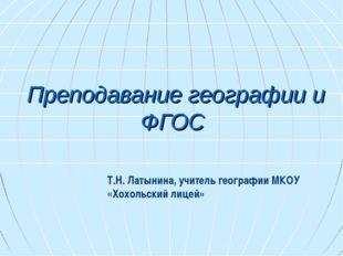 Преподавание географии и ФГОС Т.Н. Латынина, учитель географии МКОУ «Хохольск