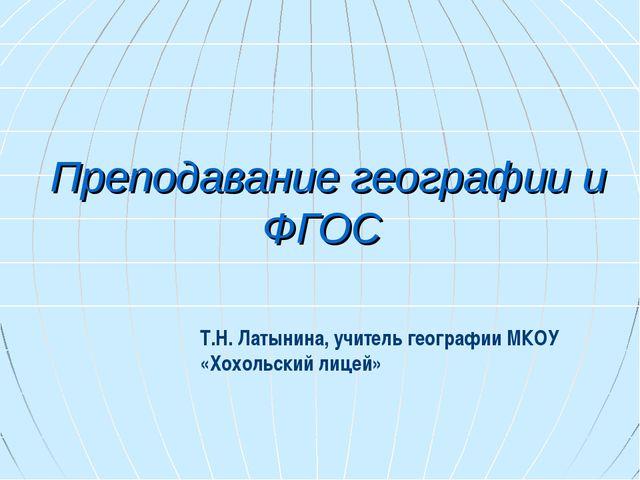Преподавание географии и ФГОС Т.Н. Латынина, учитель географии МКОУ «Хохольск...