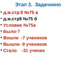 Этап 3. Задачкино д.м.стр.9 №75 а д.м.стр9 №75 б Условие №75а Было-? Вошли -7