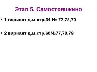 Этап 5. Самостояшкино 1 вариант д.м.стр.34 № 77,78,79 2 вариант д.м.стр.60№77