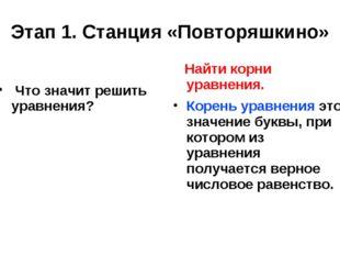 Этап 1. Станция «Повторяшкино» Что значит решить уравнения? Найти корни уравн