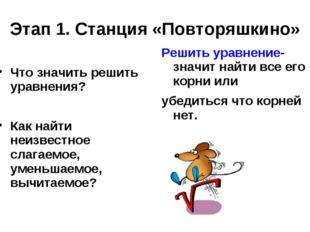 Этап 1. Станция «Повторяшкино» Что значить решить уравнения? Как найти неизве
