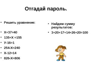 Отгадай пароль. Решить уравнение: Х+37=40 135+Х =155 У-16=1 254-Х=240 Х-12=14