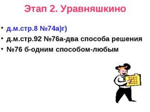 Этап 2. Уравняшкино д.м.стр.8 №74а)г) д.м.стр.92 №76а-два способа решения №76