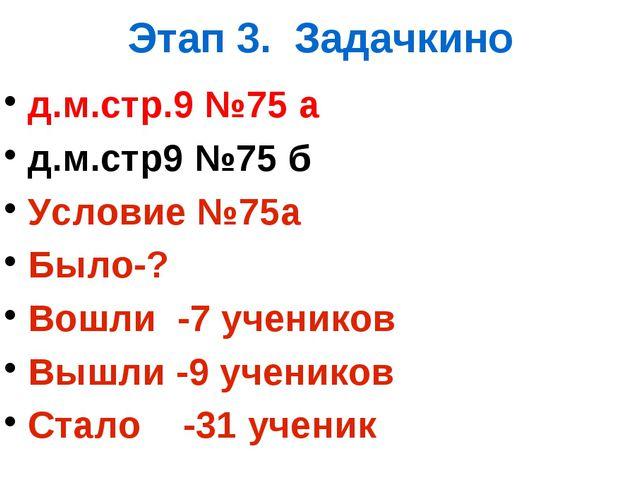 Этап 3. Задачкино д.м.стр.9 №75 а д.м.стр9 №75 б Условие №75а Было-? Вошли -7...