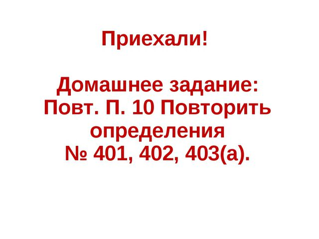 Приехали! Домашнее задание: Повт. П. 10 Повторить определения № 401, 402, 403...