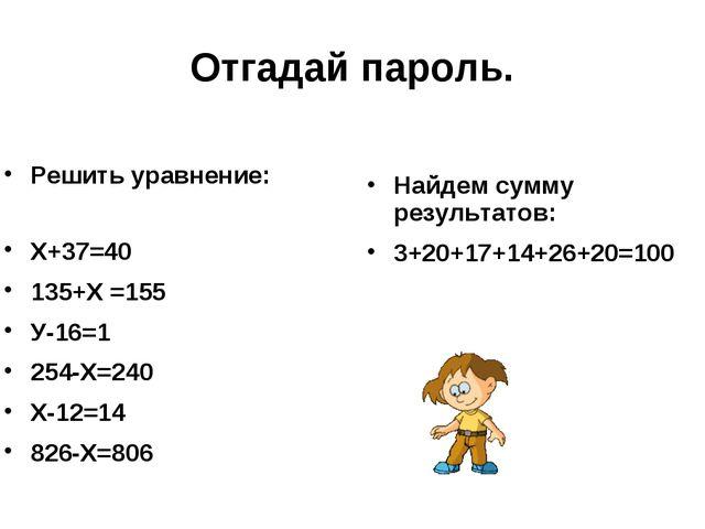 Отгадай пароль. Решить уравнение: Х+37=40 135+Х =155 У-16=1 254-Х=240 Х-12=14...