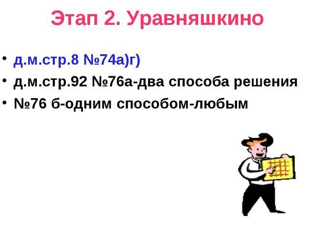 Этап 2. Уравняшкино д.м.стр.8 №74а)г) д.м.стр.92 №76а-два способа решения №76...