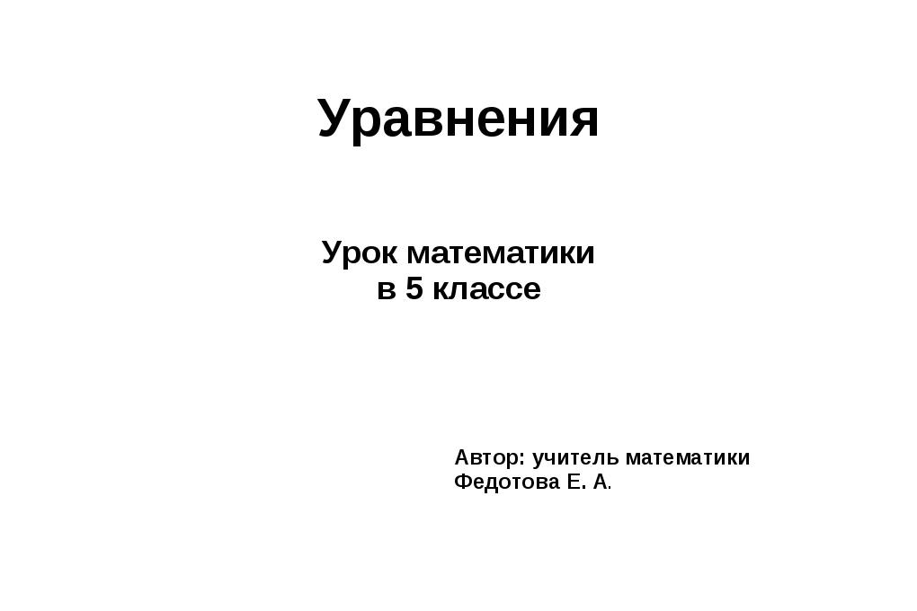 Уравнения Урок математики в 5 классе Автор: учитель математики Федотова Е. А.