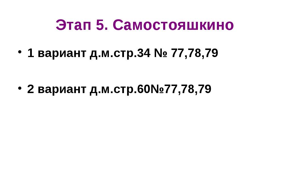 Этап 5. Самостояшкино 1 вариант д.м.стр.34 № 77,78,79 2 вариант д.м.стр.60№77...