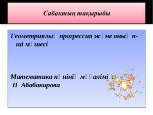 Геометриялық прогрессия және оның n-ші мүшесі Математика пәнінің мұғалімі : Н