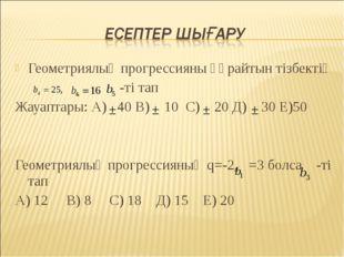Геометриялық прогрессияны құрайтын тізбектің -ті тап Жауаптары: А) 40 В) 10 С