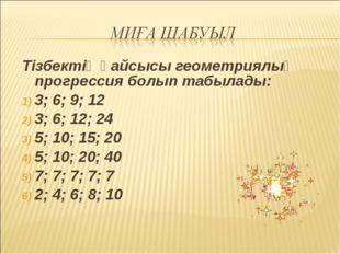 Тізбектің қайсысы геометриялық прогрессия болып табылады: 3; 6; 9; 12 3; 6; 1