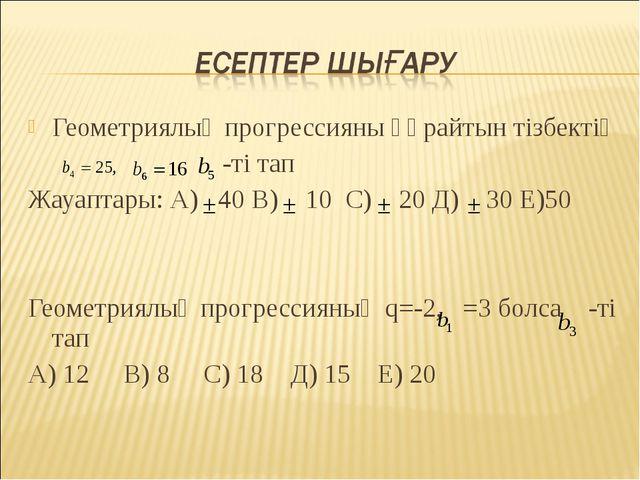 Геометриялық прогрессияны құрайтын тізбектің -ті тап Жауаптары: А) 40 В) 10 С...