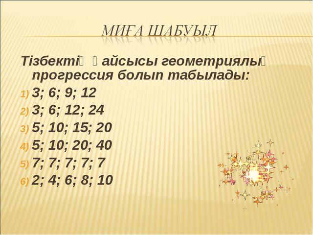 Тізбектің қайсысы геометриялық прогрессия болып табылады: 3; 6; 9; 12 3; 6; 1...