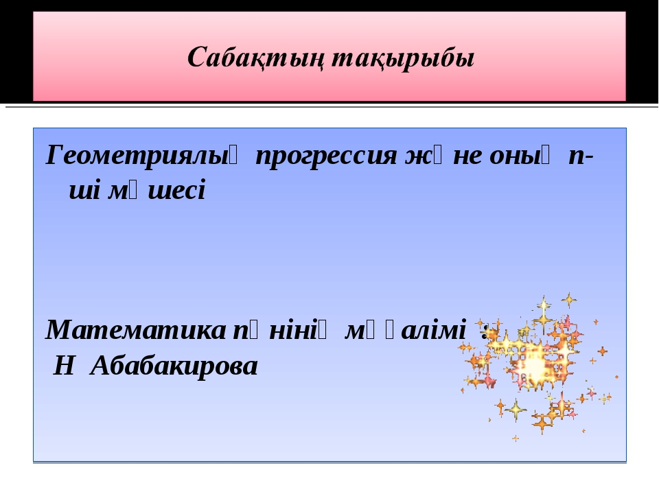 Геометриялық прогрессия және оның n-ші мүшесі Математика пәнінің мұғалімі : Н...