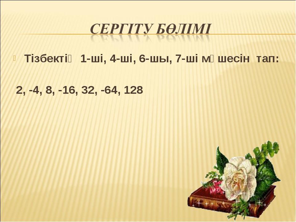 Тізбектің 1-ші, 4-ші, 6-шы, 7-ші мүшесін тап: 2, -4, 8, -16, 32, -64, 128