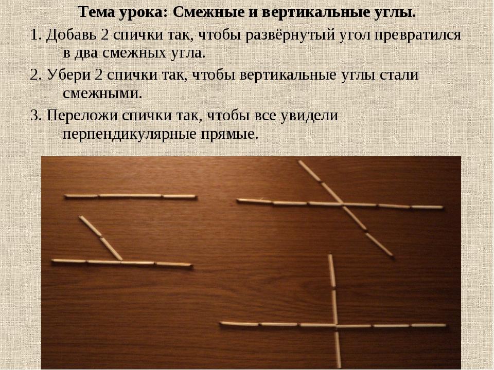 Тема урока: Смежные и вертикальные углы. 1. Добавь 2 спички так, чтобы развёр...