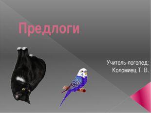 Предлоги Учитель-логопед: Коломиец Т. В.