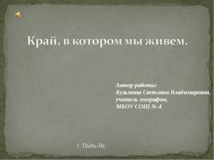 г. Пыть-Ях Автор работы: Кузьмина Светлана Владимировна, учитель географии, М