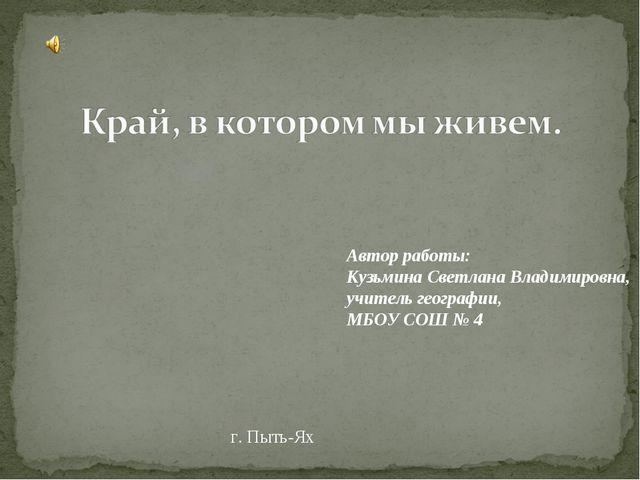 г. Пыть-Ях Автор работы: Кузьмина Светлана Владимировна, учитель географии, М...