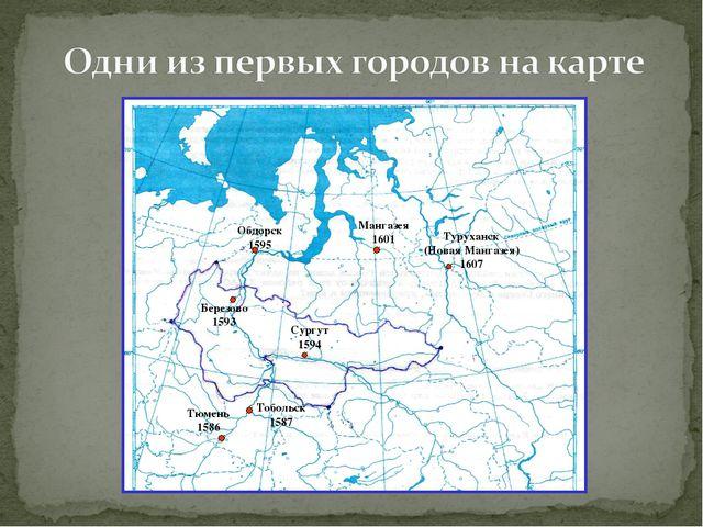 Обдорск 1595 Сургут 1594 Тобольск 1587 Туруханск (Новая Мангазея) 1607 Мангаз...