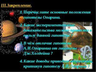 III.Закрепление. Перечислите основные положения гипотезы Опарина. Какие экспе