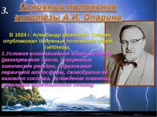 3. В 1924 г. Александр Иванович Опарин опубликовал основные положения своей