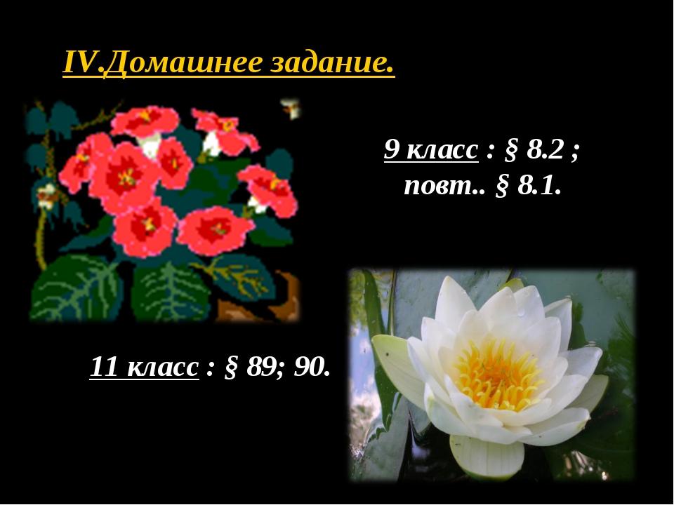 IV.Домашнее задание. 9 класс : § 8.2 ; повт.. § 8.1. 11 класс : § 89; 90.